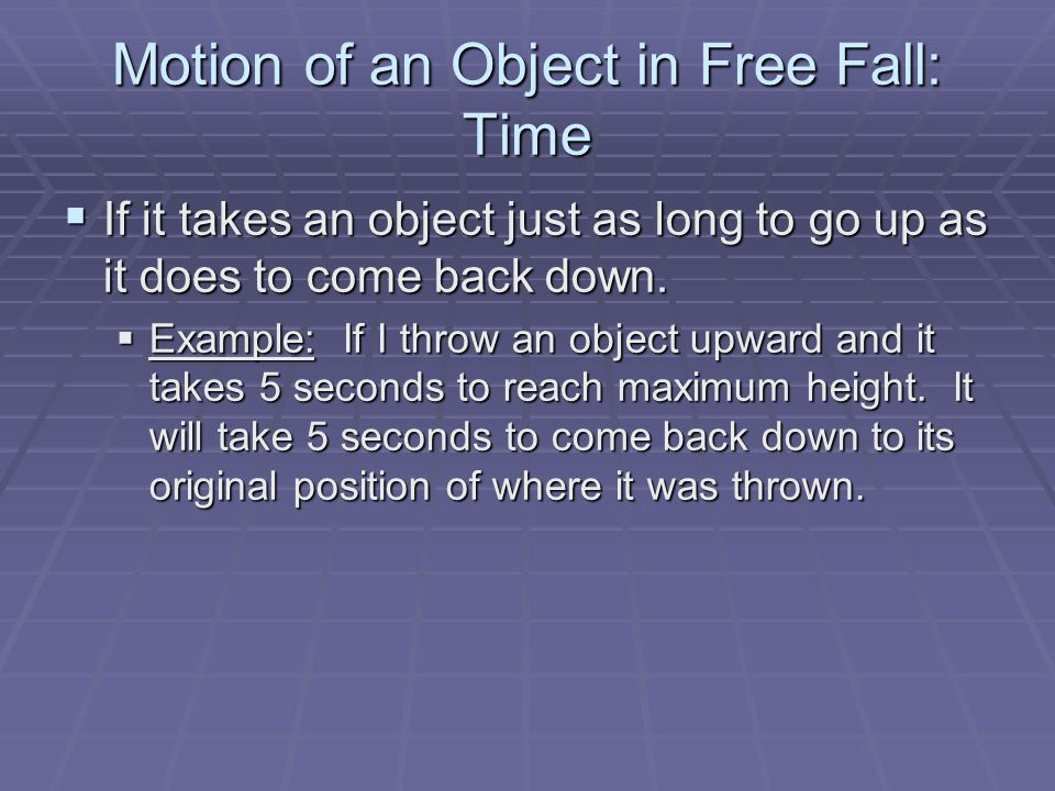 Motion of an Object in Free Fall: Time  If it takes an object just as long to go up as it does to come back down.  Example: If I throw an object upw