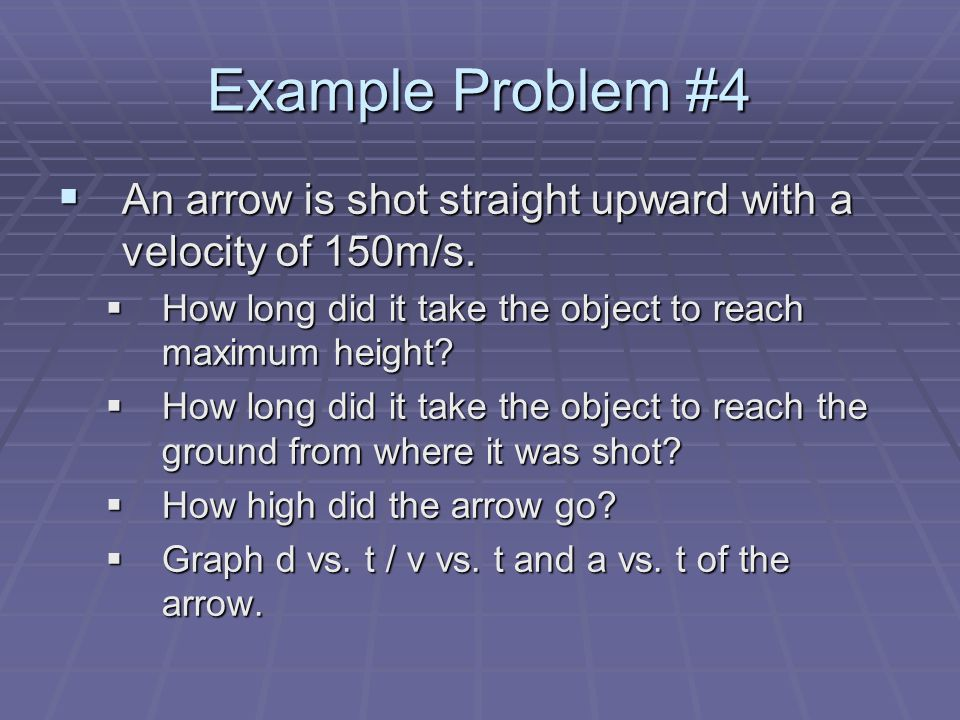Example Problem #4  An arrow is shot straight upward with a velocity of 150m/s.  How long did it take the object to reach maximum height?  How long