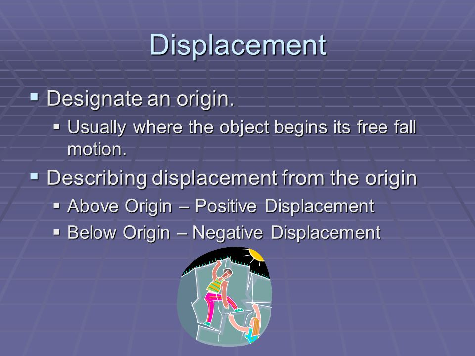 Displacement  Designate an origin.  Usually where the object begins its free fall motion.  Describing displacement from the origin  Above Origin –