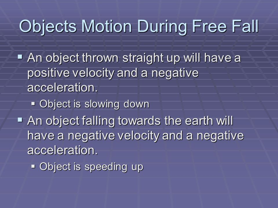Objects Motion During Free Fall  An object thrown straight up will have a positive velocity and a negative acceleration.  Object is slowing down  A