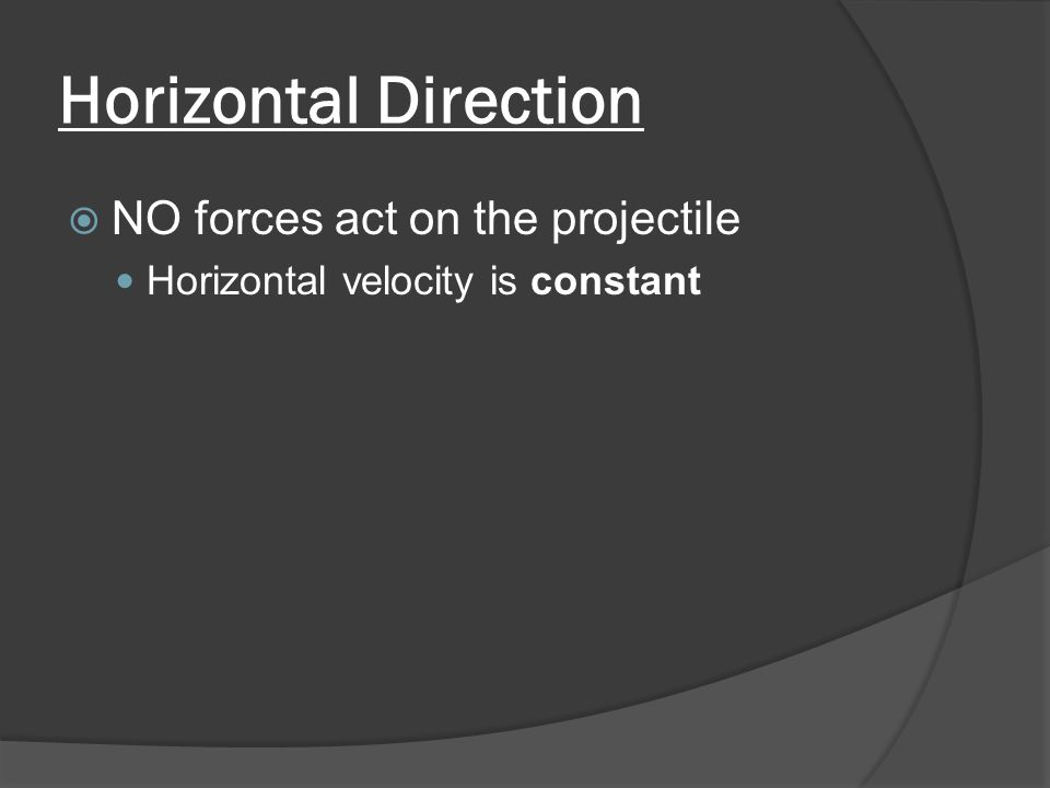 Horizontal Direction  NO forces act on the projectile Horizontal velocity is constant