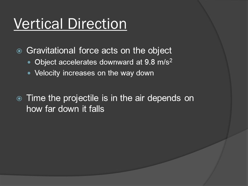 Vertical Direction  Gravitational force acts on the object Object accelerates downward at 9.8 m/s 2 Velocity increases on the way down  Time the projectile is in the air depends on how far down it falls