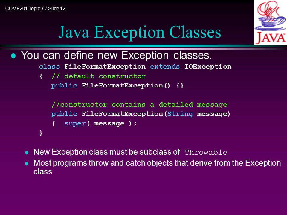 COMP201 Topic 7 / Slide 12 Java Exception Classes l You can define new Exception classes.