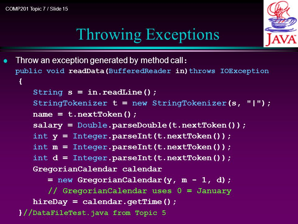 COMP201 Topic 7 / Slide 15 Throw an exception generated by method call : public void readData(BufferedReader in)throws IOException { String s = in.readLine(); StringTokenizer t = new StringTokenizer(s, | ); name = t.nextToken(); salary = Double.parseDouble(t.nextToken()); int y = Integer.parseInt(t.nextToken()); int m = Integer.parseInt(t.nextToken()); int d = Integer.parseInt(t.nextToken()); GregorianCalendar calendar = new GregorianCalendar(y, m - 1, d); // GregorianCalendar uses 0 = January hireDay = calendar.getTime(); }// DataFileTest.java from Topic 5 Throwing Exceptions