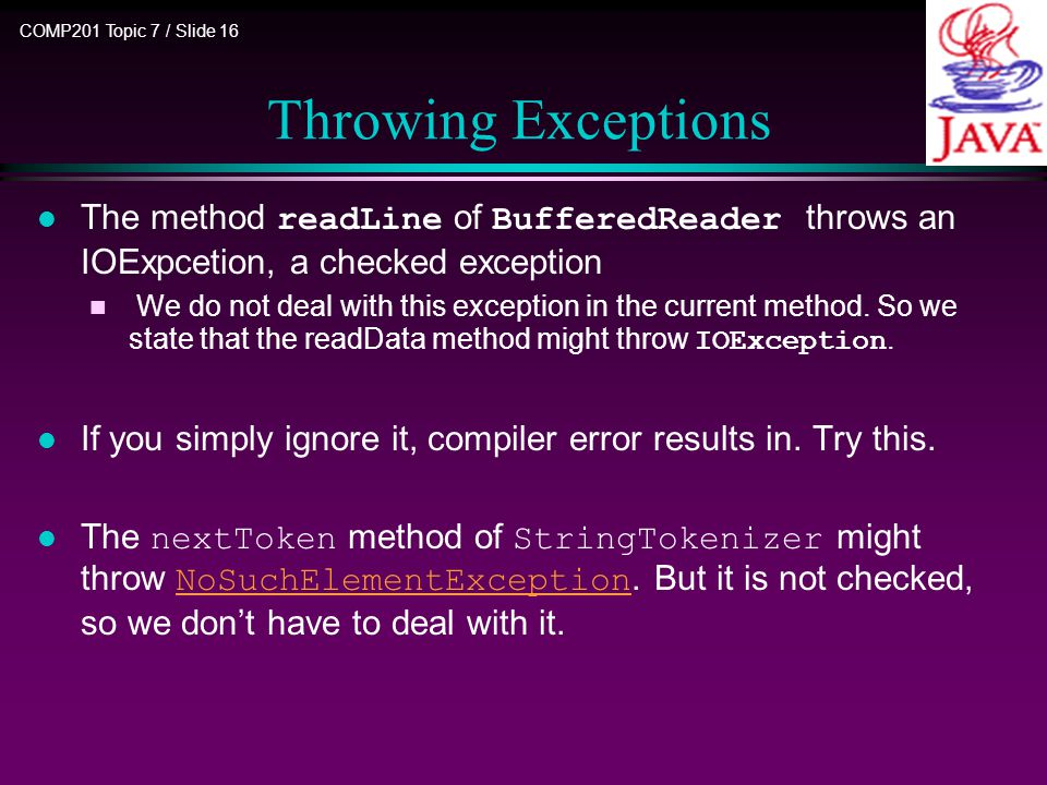 COMP201 Topic 7 / Slide 16 The method readLine of BufferedReader throws an IOExpcetion, a checked exception We do not deal with this exception in the current method.