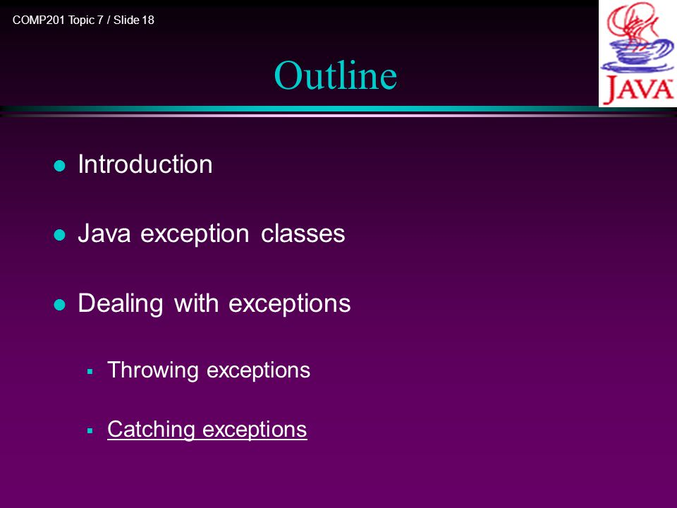 COMP201 Topic 7 / Slide 18 Outline l Introduction l Java exception classes l Dealing with exceptions  Throwing exceptions  Catching exceptions