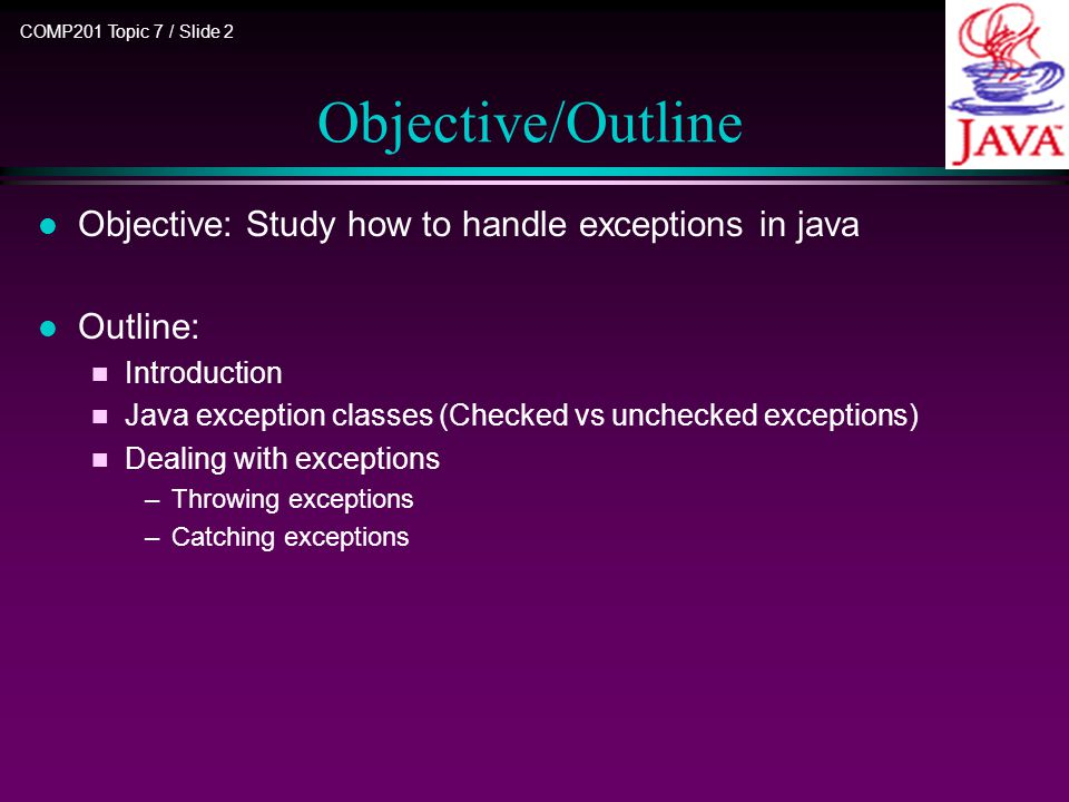 COMP201 Topic 7 / Slide 2 Objective/Outline l Objective: Study how to handle exceptions in java l Outline: n Introduction n Java exception classes (Checked vs unchecked exceptions) n Dealing with exceptions –Throwing exceptions –Catching exceptions