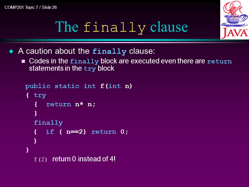 COMP201 Topic 7 / Slide 26 A caution about the finally clause: Codes in the finally block are executed even there are return statements in the try block public static int f(int n) { try { return n* n; } finally { if ( n==2) return 0; } f(2) return 0 instead of 4.