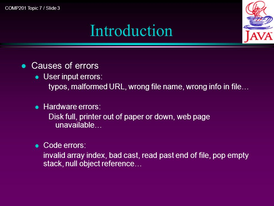COMP201 Topic 7 / Slide 3 Introduction l Causes of errors l User input errors: typos, malformed URL, wrong file name, wrong info in file… l Hardware errors: Disk full, printer out of paper or down, web page unavailable… l Code errors: invalid array index, bad cast, read past end of file, pop empty stack, null object reference…