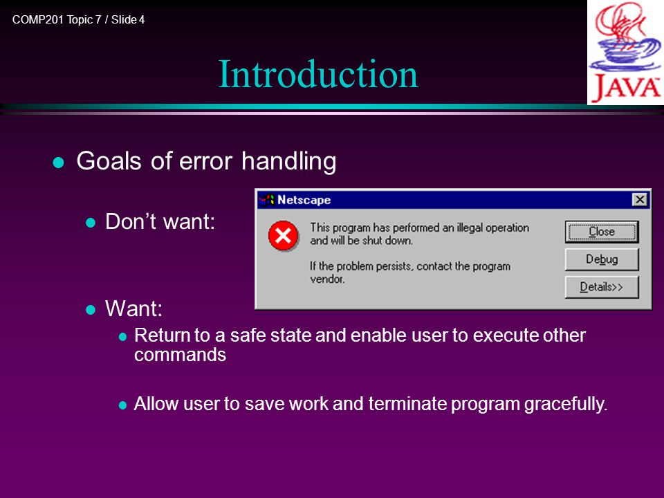 COMP201 Topic 7 / Slide 5 Introduction l Java exception handling mechanism: Every method is allowed to have two exit paths n No errors occur –Method exits in the normal way –Returns a value –Control passed to the calling code.