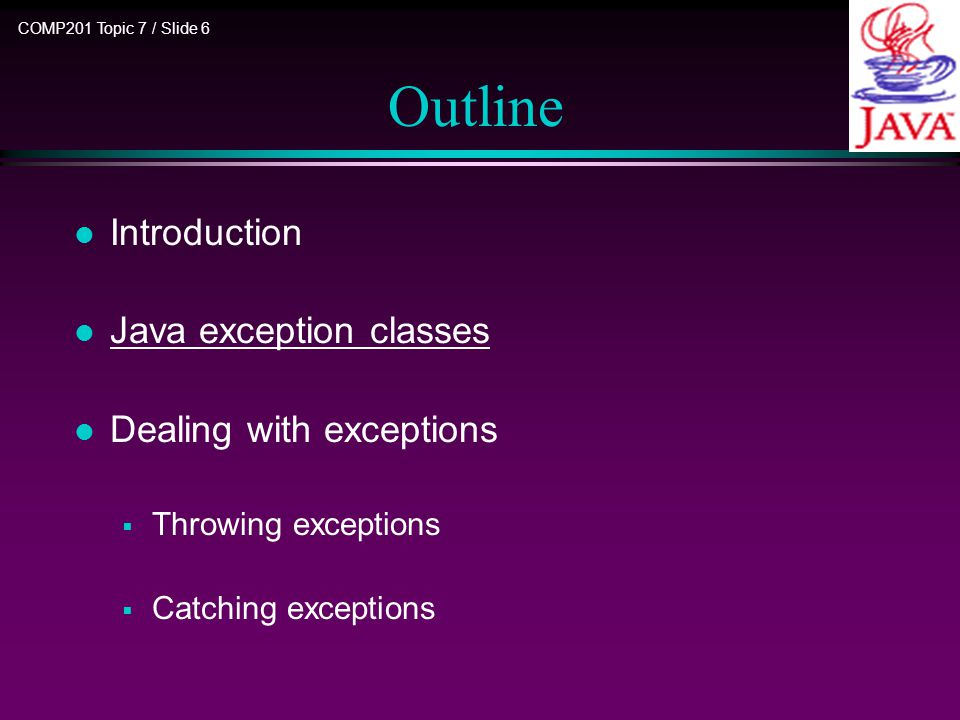 COMP201 Topic 7 / Slide 6 Outline l Introduction l Java exception classes l Dealing with exceptions  Throwing exceptions  Catching exceptions