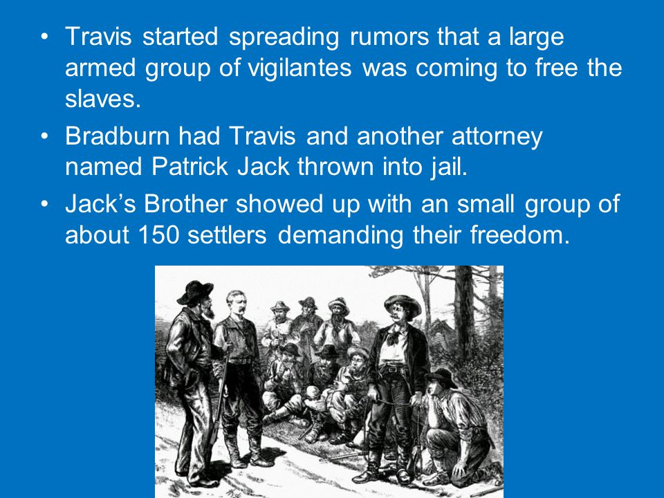 Travis started spreading rumors that a large armed group of vigilantes was coming to free the slaves.