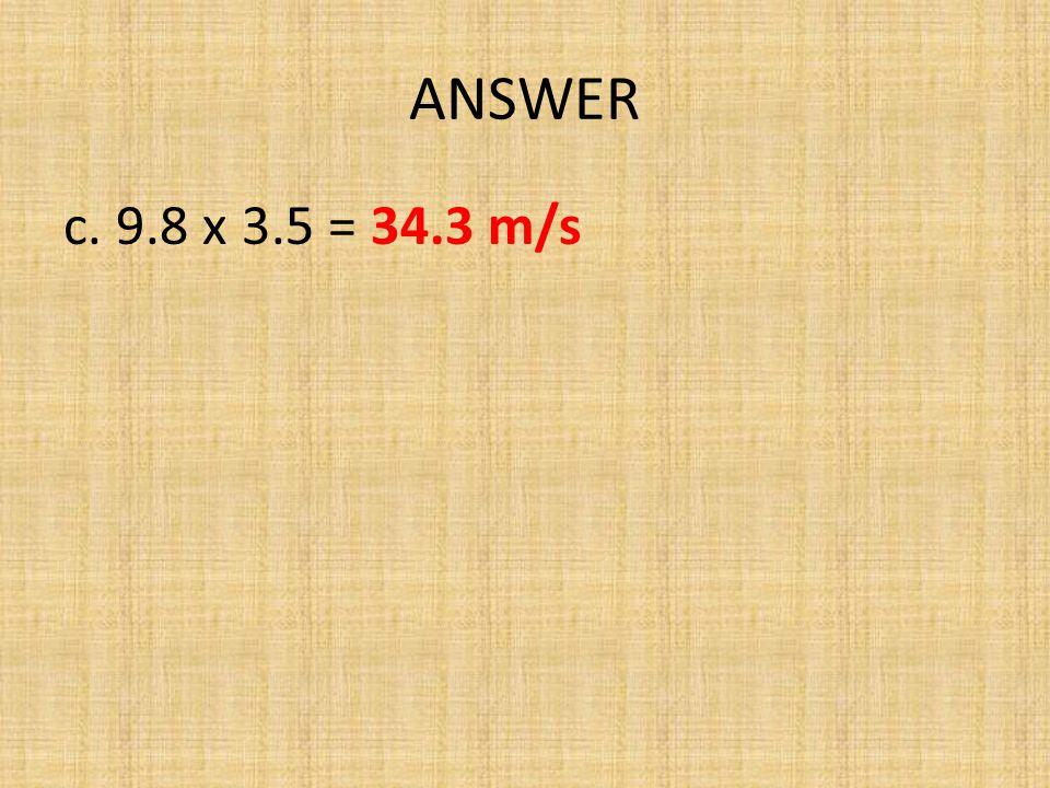 ANSWER c. 9.8 x 3.5 = 34.3 m/s