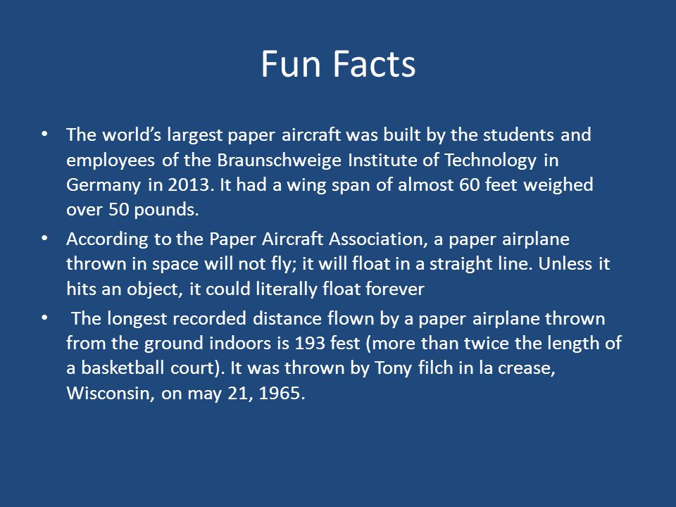 Fun Facts The world's largest paper aircraft was built by the students and employees of the Braunschweige Institute of Technology in Germany in 2013.