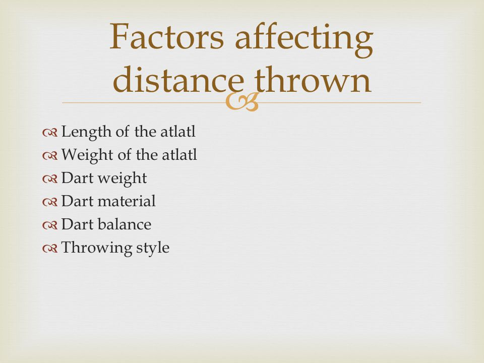   Length of the atlatl  Weight of the atlatl  Dart weight  Dart material  Dart balance  Throwing style Factors affecting distance thrown