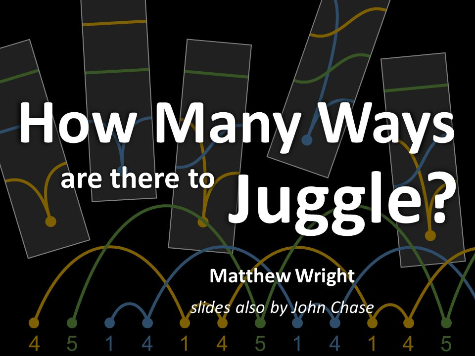 4154154141 4 5 Matthew Wright slides also by John Chase How Many Ways are there to Juggle?