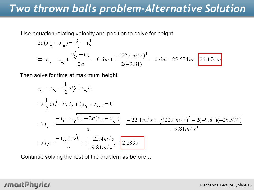 Two thrown balls problem-Alternative Solution Mechanics Lecture 1, Slide 18 Use equation relating velocity and position to solve for height Then solve for time at maximum height Continue solving the rest of the problem as before…