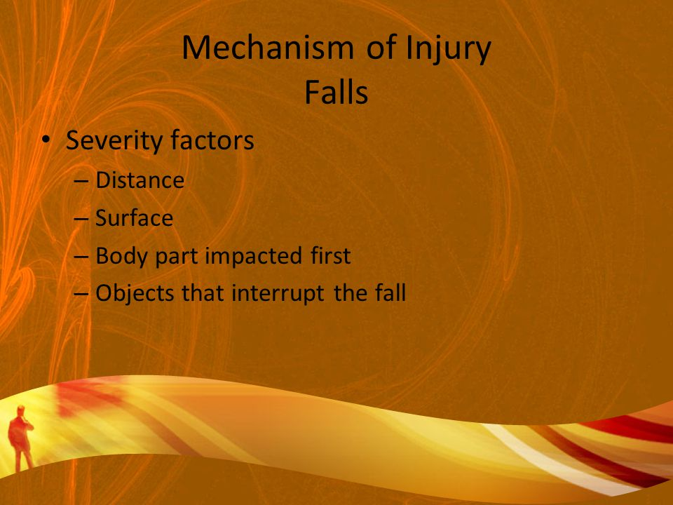 Mechanism of Injury Falls Severity factors – Distance – Surface – Body part impacted first – Objects that interrupt the fall