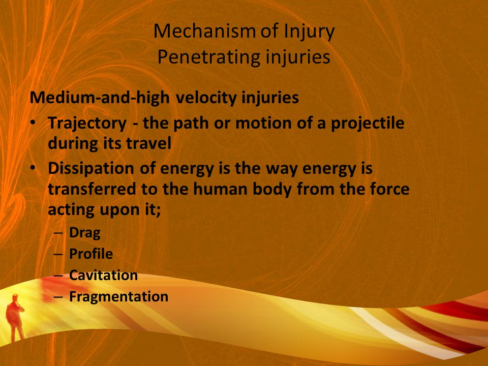 Mechanism of Injury Penetrating injuries Medium-and-high velocity injuries Trajectory - the path or motion of a projectile during its travel Dissipation of energy is the way energy is transferred to the human body from the force acting upon it; – Drag – Profile – Cavitation – Fragmentation