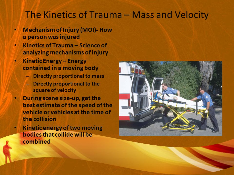 The Kinetics of Trauma – Mass and Velocity Mechanism of Injury (MOI)- How a person was injured Kinetics of Trauma – Science of analyzing mechanisms of injury Kinetic Energy – Energy contained in a moving body – Directly proportional to mass – Directly proportional to the square of velocity During scene size-up, get the best estimate of the speed of the vehicle or vehicles at the time of the collision Kinetic energy of two moving bodies that collide will be combined