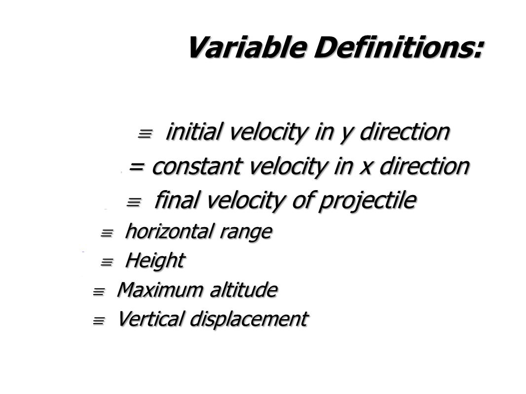 Variable Definitions: v yi  initial velocity in y direction v x = constant velocity in x direction v  final velocity of projectile d x  horizontal range d y  Height d y  Maximum altitude d y  Vertical displacement v yi  initial velocity in y direction v x = constant velocity in x direction v  final velocity of projectile d x  horizontal range d y  Height d y  Maximum altitude d y  Vertical displacement