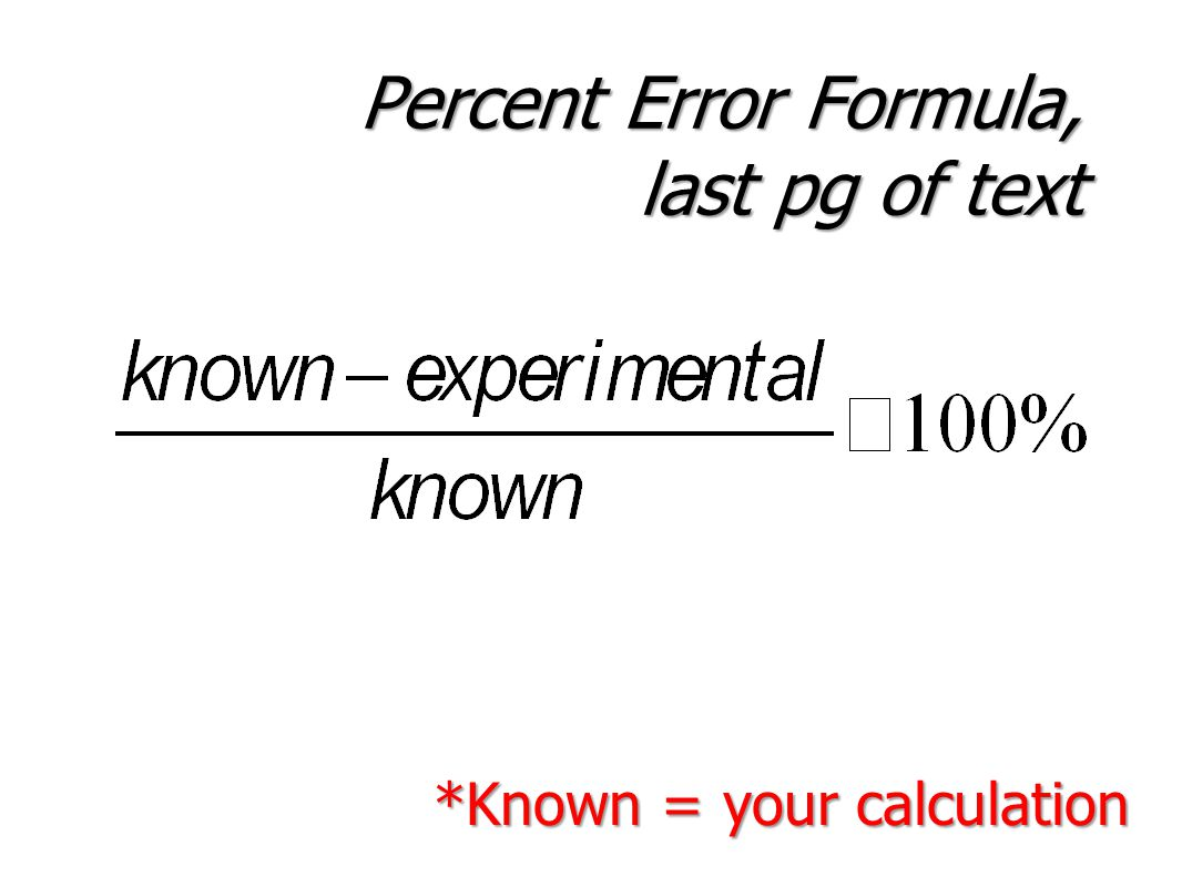 Percent Error Formula, last pg of text *Known = your calculation