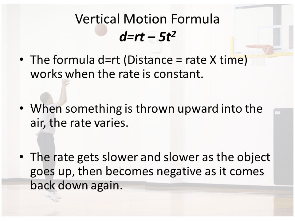 Vertical Motion Formula d=rt – 5t 2 The formula d=rt (Distance = rate X time) works when the rate is constant. When something is thrown upward into th