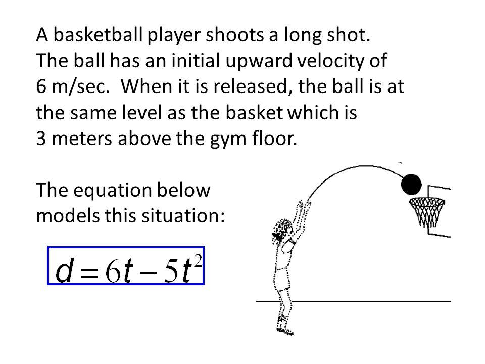A basketball player shoots a long shot. The ball has an initial upward velocity of 6 m/sec.