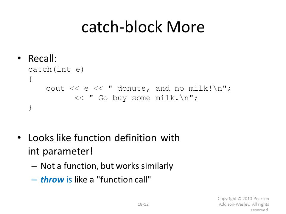 catch-block More Recall: catch(int e) { cout << e << donuts, and no milk!\n ; << Go buy some milk.\n ; } Looks like function definition with int parameter.