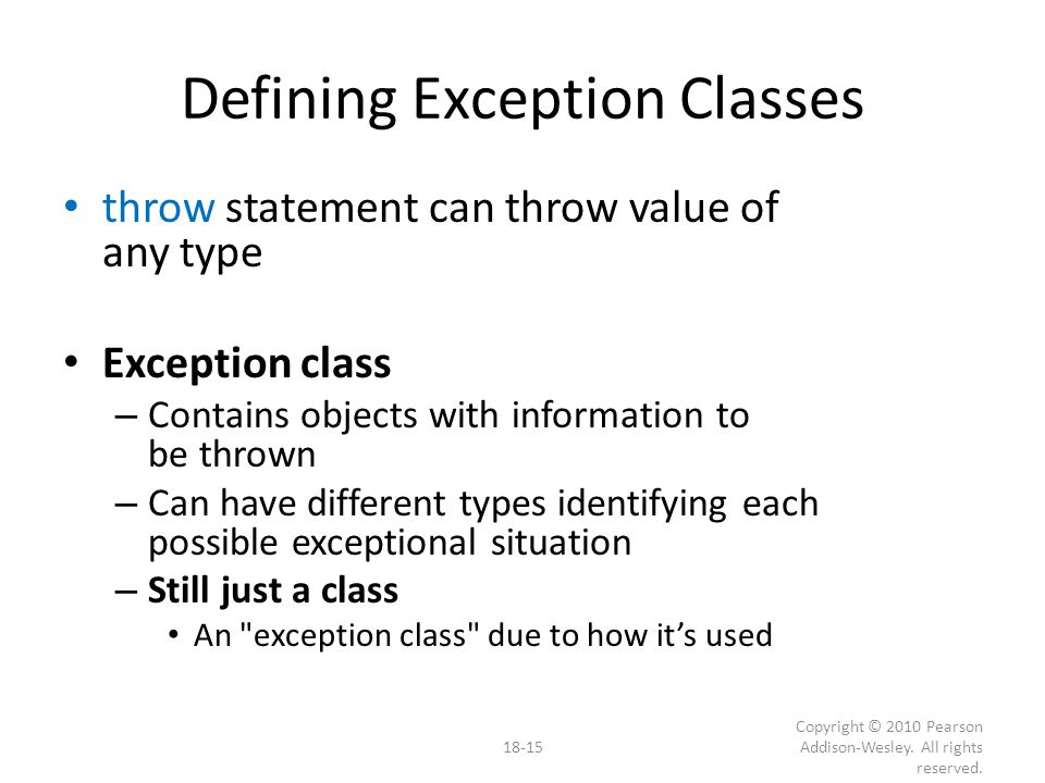Defining Exception Classes throw statement can throw value of any type Exception class – Contains objects with information to be thrown – Can have different types identifying each possible exceptional situation – Still just a class An exception class due to how it's used 18-15 Copyright © 2010 Pearson Addison-Wesley.