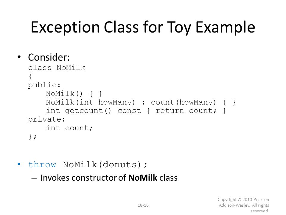 Exception Class for Toy Example Consider: class NoMilk { public: NoMilk() { } NoMilk(int howMany) : count(howMany) { } int getcount() const { return count; } private: int count; }; throw NoMilk(donuts); – Invokes constructor of NoMilk class 18-16 Copyright © 2010 Pearson Addison-Wesley.