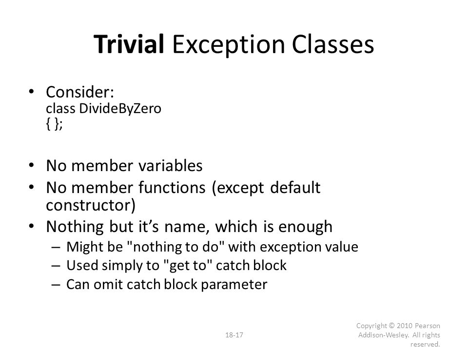 Trivial Exception Classes Consider: class DivideByZero { }; No member variables No member functions (except default constructor) Nothing but it's name, which is enough – Might be nothing to do with exception value – Used simply to get to catch block – Can omit catch block parameter 18-17 Copyright © 2010 Pearson Addison-Wesley.