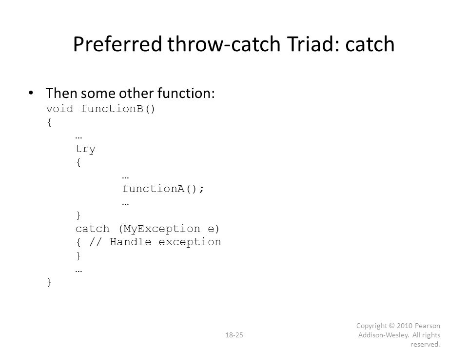 Preferred throw-catch Triad: catch Then some other function: void functionB() { … try { … functionA(); … } catch (MyException e) { // Handle exception } … } 18-25 Copyright © 2010 Pearson Addison-Wesley.