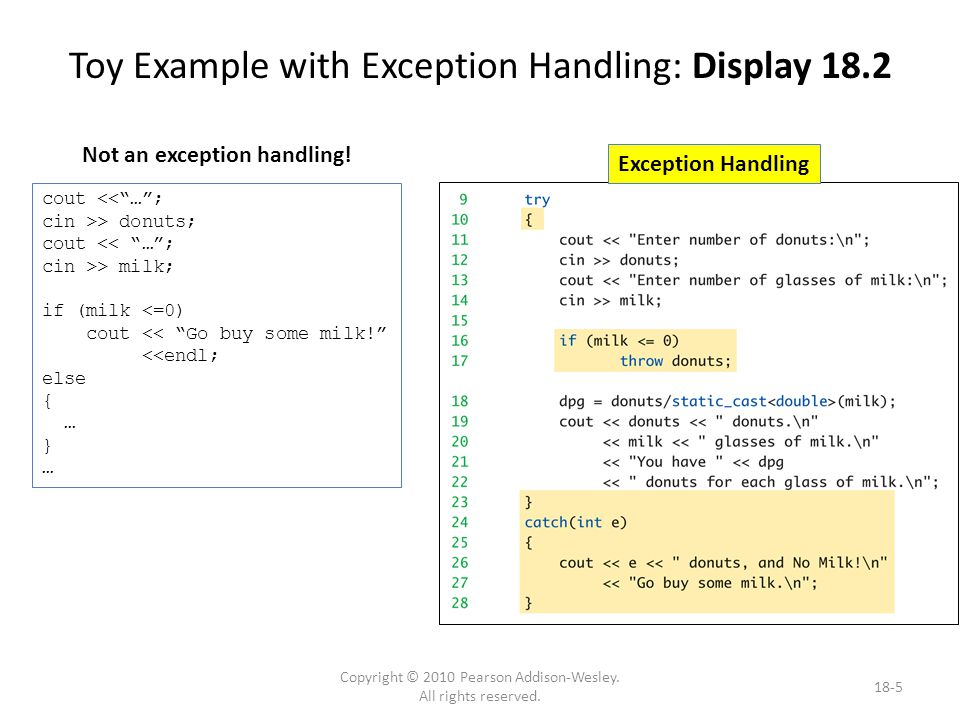 Toy Example Discussion Code between keywords try and catch – Same code from ordinary version, except if statement simpler: if (milk <= 0) throw donuts; – Much cleaner code – If no milk  do something exceptional The something exceptional is provided after keyword catch 18-6 Copyright © 2010 Pearson Addison-Wesley.