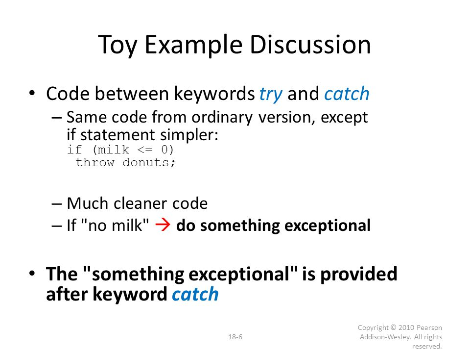 Overuse of Exceptions Exceptions alter flow of control – Similar to old goto construct – Unrestricted flow of control Should be used sparingly Good rule: – If desire a throw : consider how to write program without throw – If alternative reasonable  do it 18-27 Copyright © 2010 Pearson Addison-Wesley.