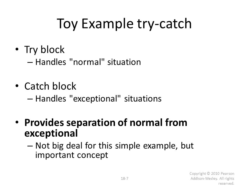 Summary 1 Exception handling allows separation of normal cases and exceptional cases Exceptions thrown in try-block – Or within a function whose call is in try-block Exceptions caught in catch-block try-blocks typically followed by more than one catch-block – List more specific exceptions first 18-28 Copyright © 2010 Pearson Addison-Wesley.