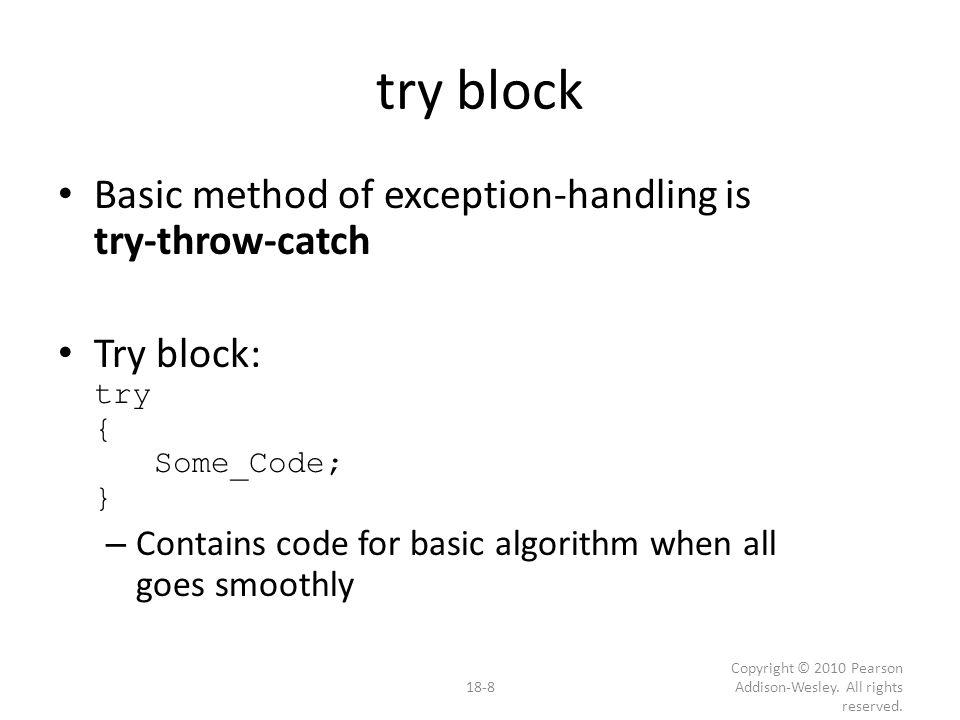 Multiple Throws and Catches try-block typically throws any number of exception values, of differing types, at different places Of course only one exception thrown – Since throw statement ends try-block But different types can be thrown – Each catch block only catches one type – Typical to place many catch-blocks after each try-block To catch all-possible exceptions to be thrown 18-19 Copyright © 2010 Pearson Addison-Wesley.