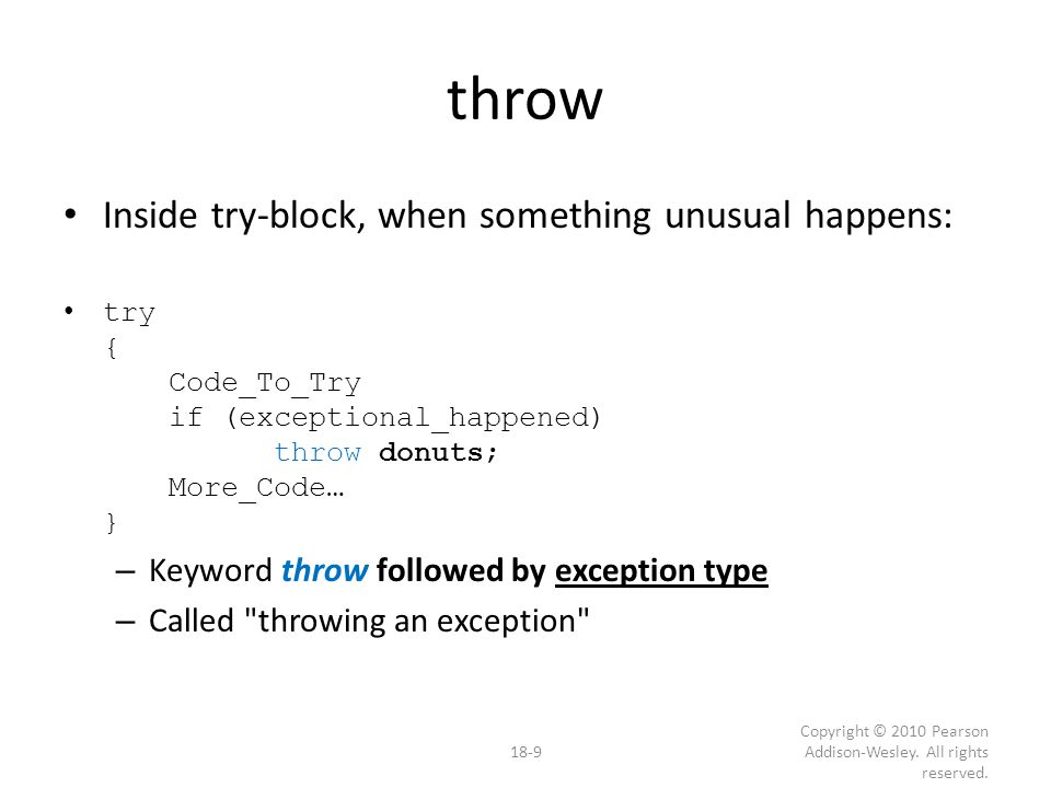 throw Inside try-block, when something unusual happens: try { Code_To_Try if (exceptional_happened) throw donuts; More_Code… } – Keyword throw followed by exception type – Called throwing an exception 18-9 Copyright © 2010 Pearson Addison-Wesley.