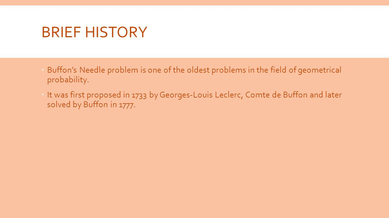 BRIEF HISTORY  Buffon's Needle problem is one of the oldest problems in the field of geometrical probability.