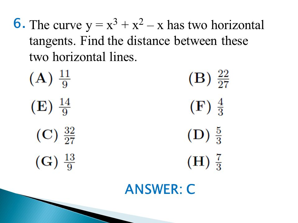 ANSWER: C 6. The curve y = x 3 + x 2 – x has two horizontal tangents.