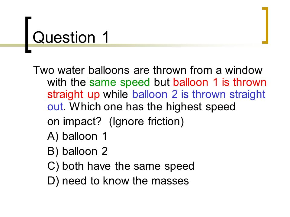 Question 2 A water balloon of mass 280 g is thrown straight up in the air from ground level with an initial speed of 3.0 m/s.