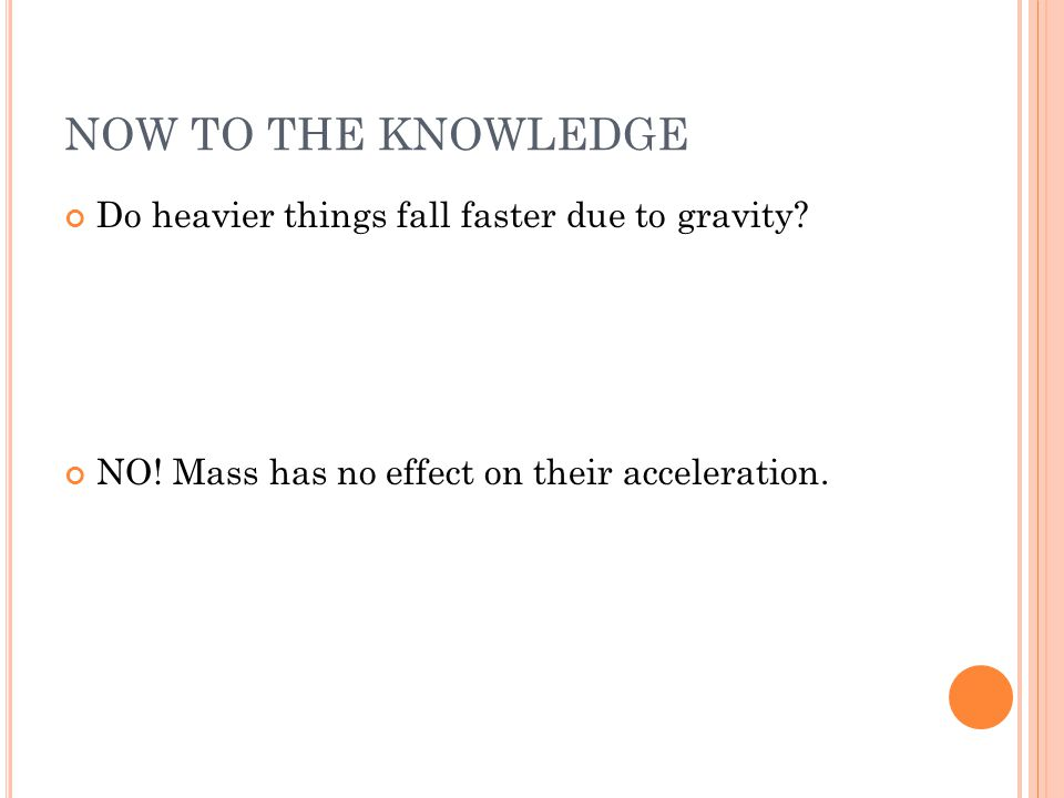 NOW TO THE KNOWLEDGE Do heavier things fall faster due to gravity? NO! Mass has no effect on their acceleration.