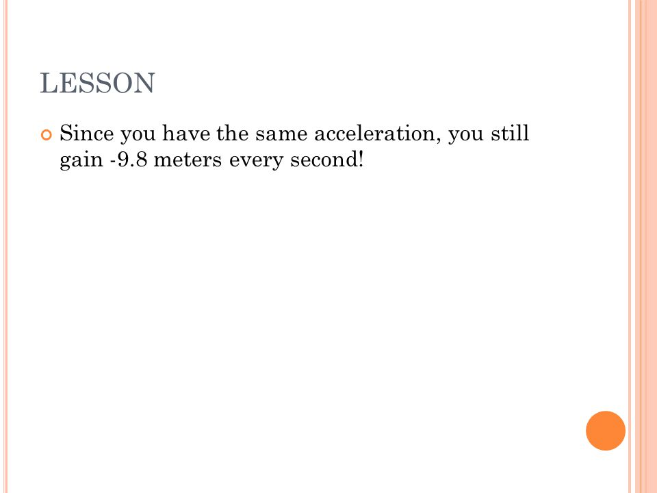 LESSON Since you have the same acceleration, you still gain -9.8 meters every second!
