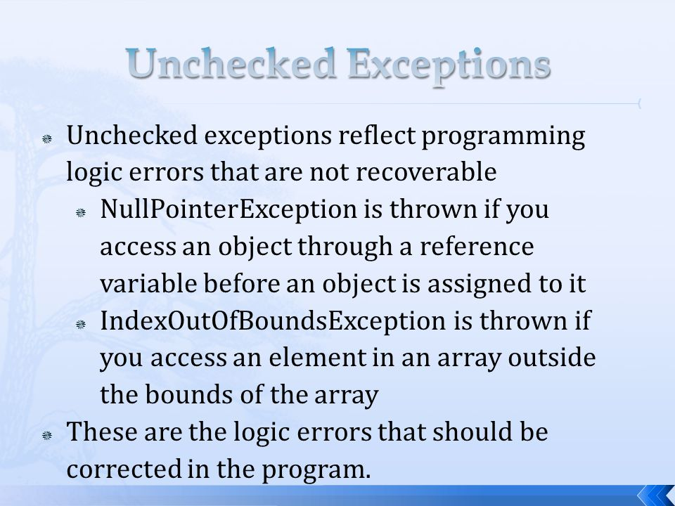  Unchecked exceptions reflect programming logic errors that are not recoverable  NullPointerException is thrown if you access an object through a reference variable before an object is assigned to it  IndexOutOfBoundsException is thrown if you access an element in an array outside the bounds of the array  These are the logic errors that should be corrected in the program.