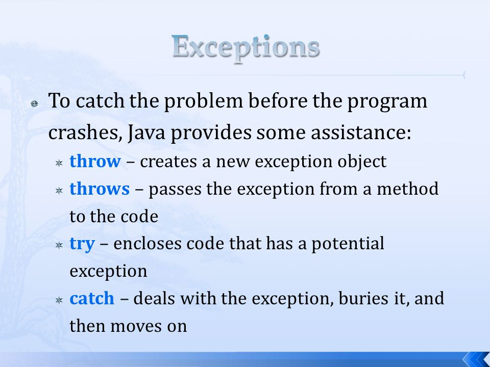  To catch the problem before the program crashes, Java provides some assistance:  throw – creates a new exception object  throws – passes the exception from a method to the code  try – encloses code that has a potential exception  catch – deals with the exception, buries it, and then moves on