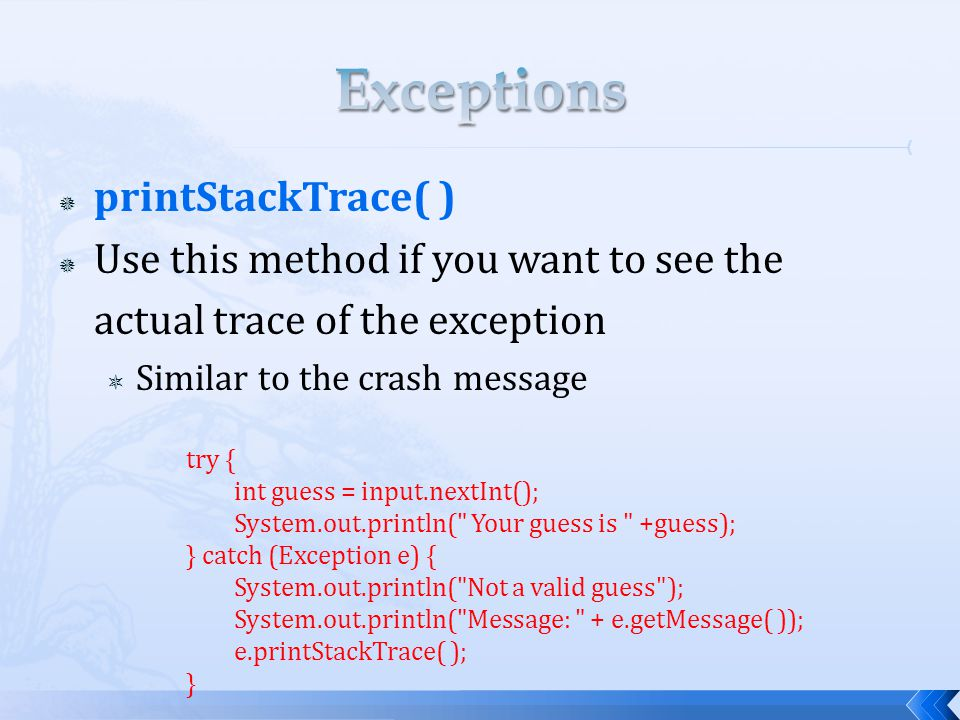  printStackTrace( )  Use this method if you want to see the actual trace of the exception  Similar to the crash message try { int guess = input.nex