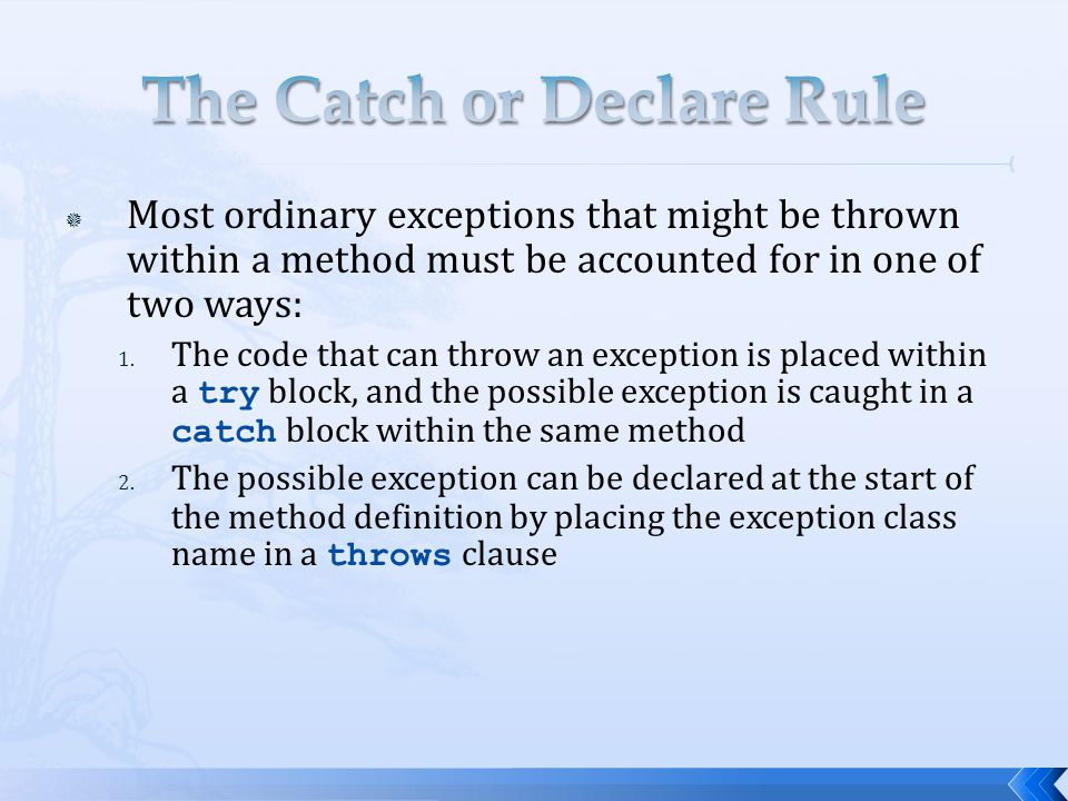  Most ordinary exceptions that might be thrown within a method must be accounted for in one of two ways: 1. The code that can throw an exception is p