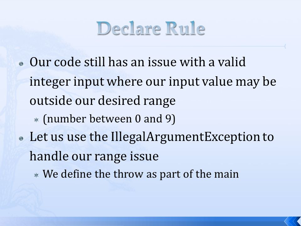  Our code still has an issue with a valid integer input where our input value may be outside our desired range  (number between 0 and 9)  Let us use the IllegalArgumentException to handle our range issue  We define the throw as part of the main