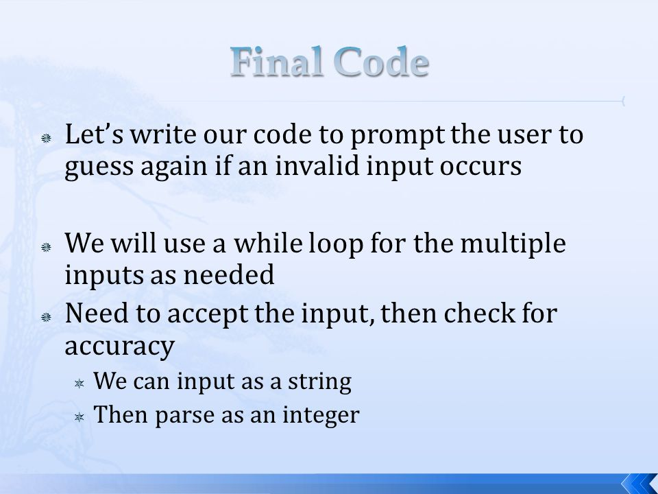  Let's write our code to prompt the user to guess again if an invalid input occurs  We will use a while loop for the multiple inputs as needed  Need to accept the input, then check for accuracy  We can input as a string  Then parse as an integer
