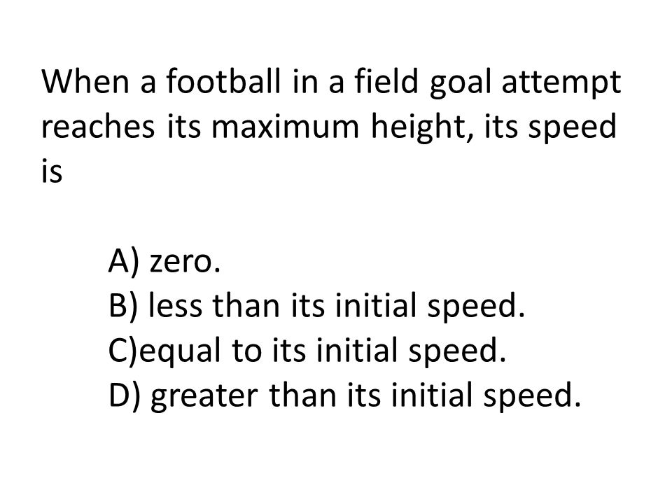 When a football in a field goal attempt reaches its maximum height, its speed is A) zero. B) less than its initial speed. C)equal to its initial speed